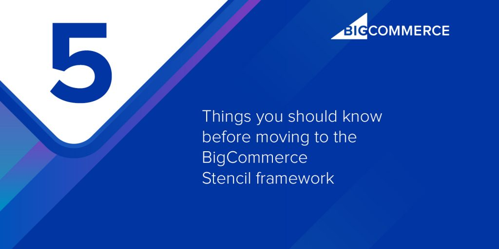 5 Things you should know before moving to the BigCommerce Stencil framework
